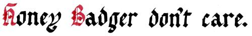 Gothic Blackletter calligraphy: Honey Badger don't care.